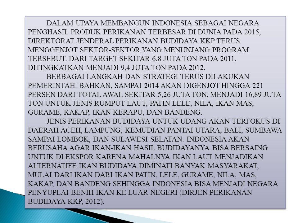 DALAM UPAYA MEMBANGUN INDONESIA SEBAGAI NEGARA PENGHASIL PRODUK PERIKANAN TERBESAR DI DUNIA PADA 2015, DIREKTORAT JENDERAL PERIKANAN BUDIDAYA KKP TERUS MENGGENJOT SEKTOR-SEKTOR YANG MENUNJANG PROGRAM TERSEBUT. DARI TARGET SEKITAR 6,8 JUTA TON PADA 2011, DITINGKATKAN MENJADI 9,4 JUTA TON PADA 2012.