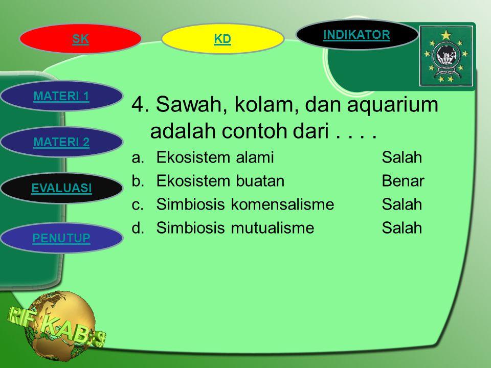 4. Sawah, kolam, dan aquarium adalah contoh dari . . . .