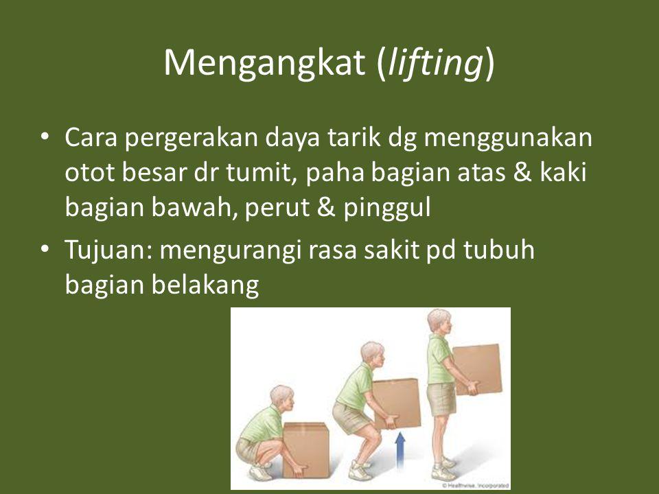 Mengangkat (lifting) Cara pergerakan daya tarik dg menggunakan otot besar dr tumit, paha bagian atas & kaki bagian bawah, perut & pinggul.