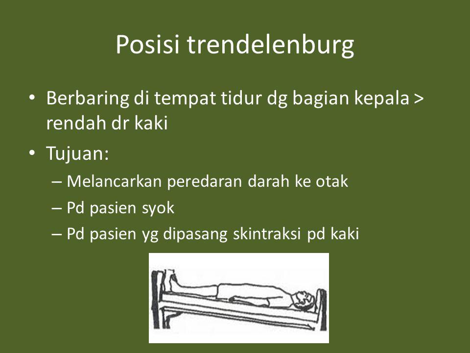 Posisi trendelenburg Berbaring di tempat tidur dg bagian kepala > rendah dr kaki. Tujuan: Melancarkan peredaran darah ke otak.