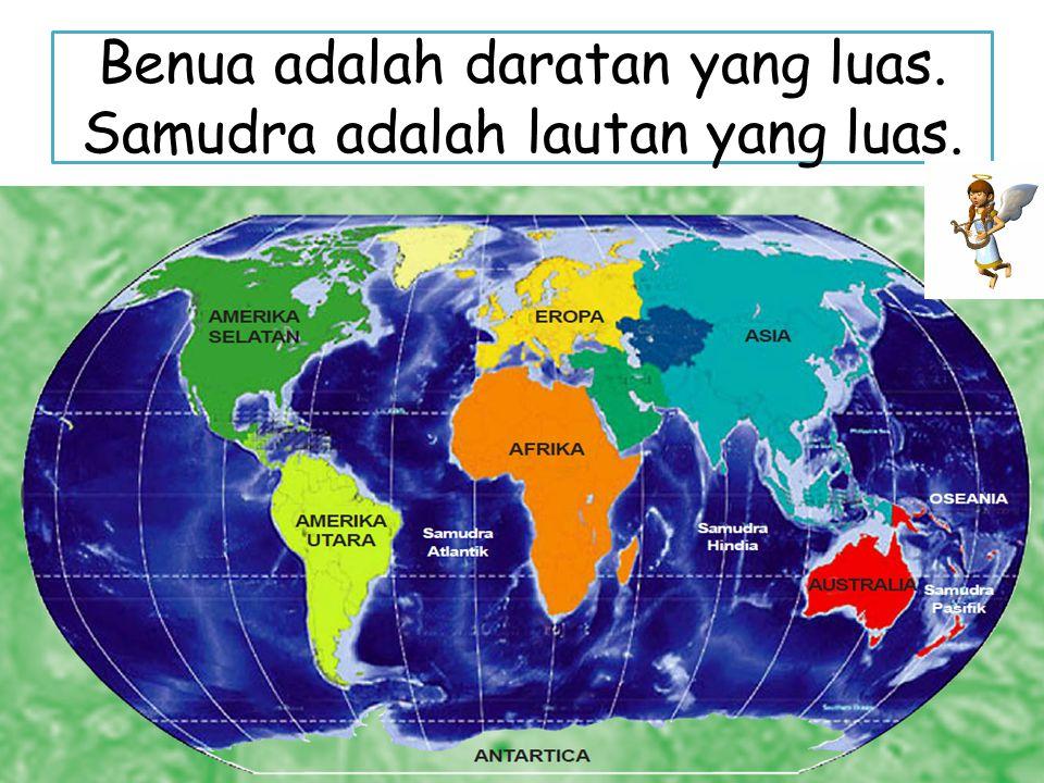 Benua adalah daratan yang luas. Samudra adalah lautan yang luas.