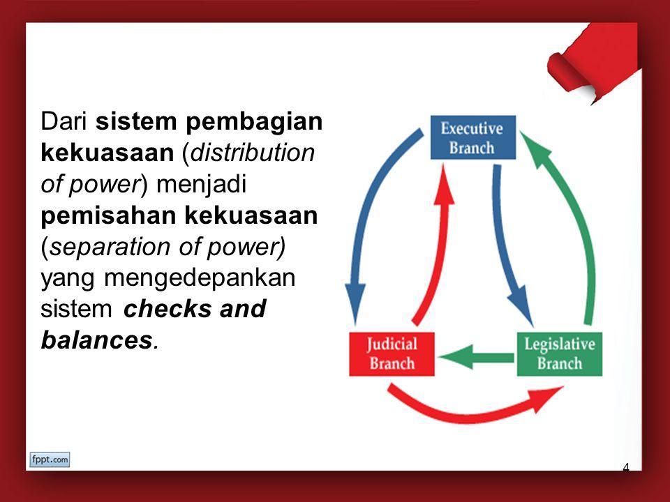 Dari sistem pembagian kekuasaan (distribution of power) menjadi pemisahan kekuasaan (separation of power) yang mengedepankan sistem checks and balances.