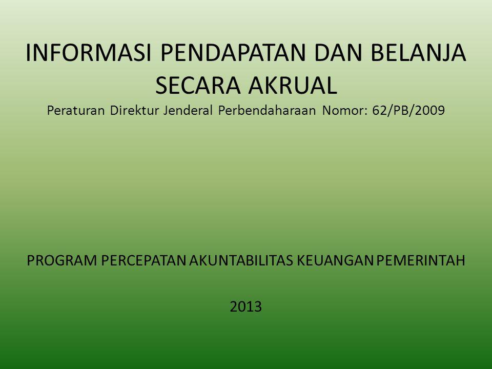INFORMASI PENDAPATAN DAN BELANJA SECARA AKRUAL Peraturan Direktur Jenderal Perbendaharaan Nomor: 62/PB/2009 PROGRAM PERCEPATAN AKUNTABILITAS KEUANGAN PEMERINTAH 2013