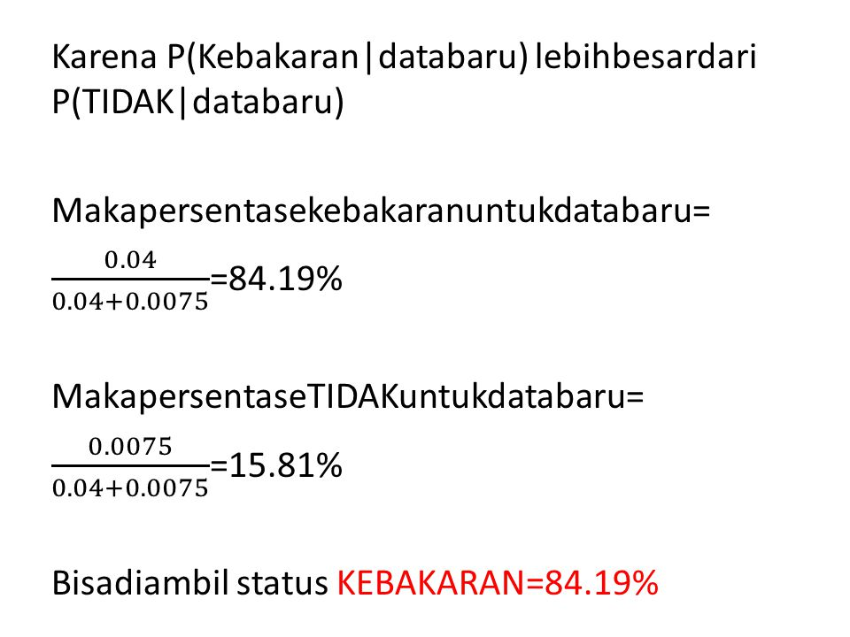 Karena P(Kebakaran|databaru) lebihbesardari P(TIDAK|databaru) Makapersentasekebakaranuntukdatabaru= 0.04 0.04+0.0075 =84.19% MakapersentaseTIDAKuntukdatabaru= 0.0075 0.04+0.0075 =15.81% Bisadiambil status KEBAKARAN=84.19%