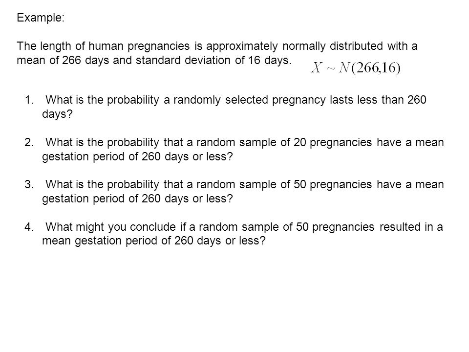 Example: The length of human pregnancies is approximately normally distributed with a mean of 266 days and standard deviation of 16 days.