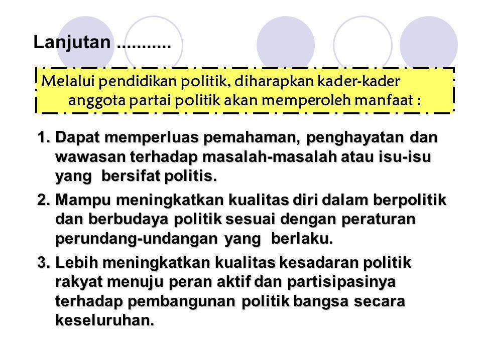 Lanjutan ........... Melalui pendidikan politik, diharapkan kader-kader anggota partai politik akan memperoleh manfaat :