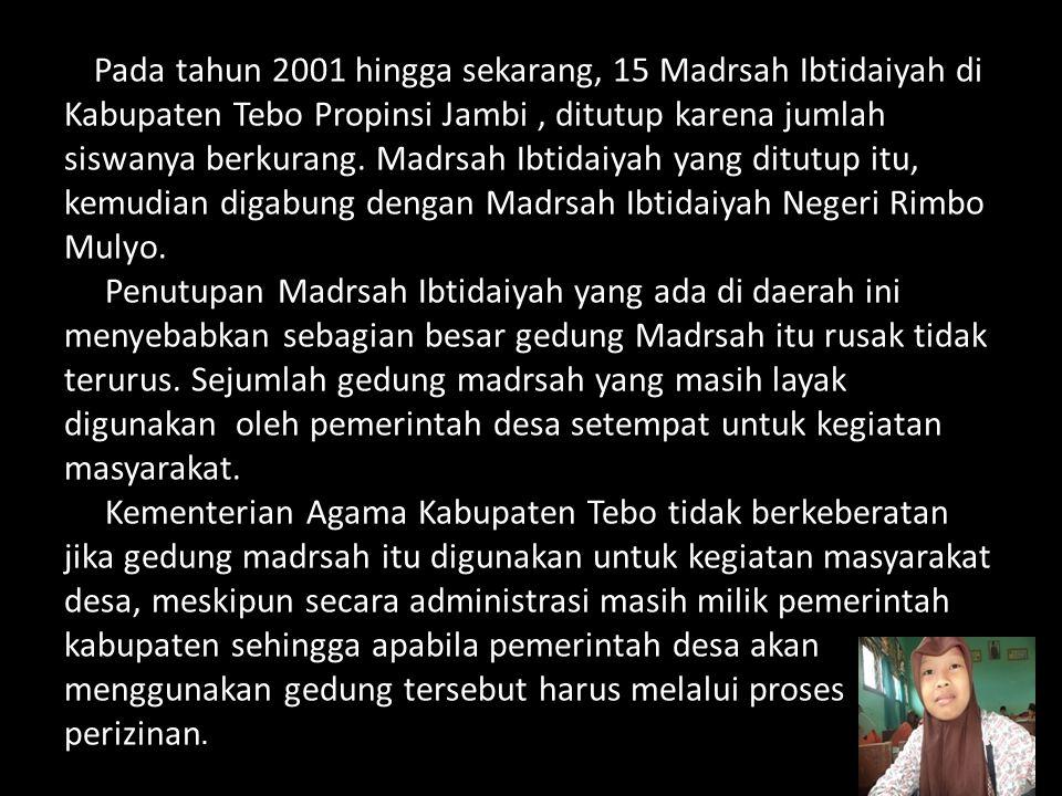 Pada tahun 2001 hingga sekarang, 15 Madrsah Ibtidaiyah di Kabupaten Tebo Propinsi Jambi , ditutup karena jumlah siswanya berkurang.