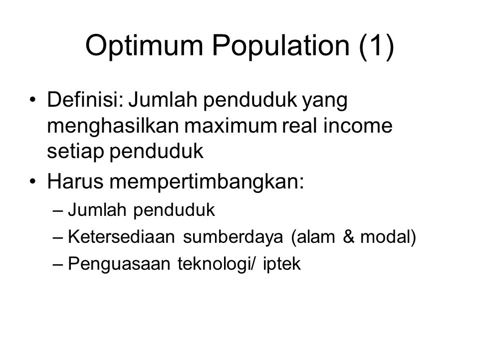 Optimum Population (1) Definisi: Jumlah penduduk yang menghasilkan maximum real income setiap penduduk.