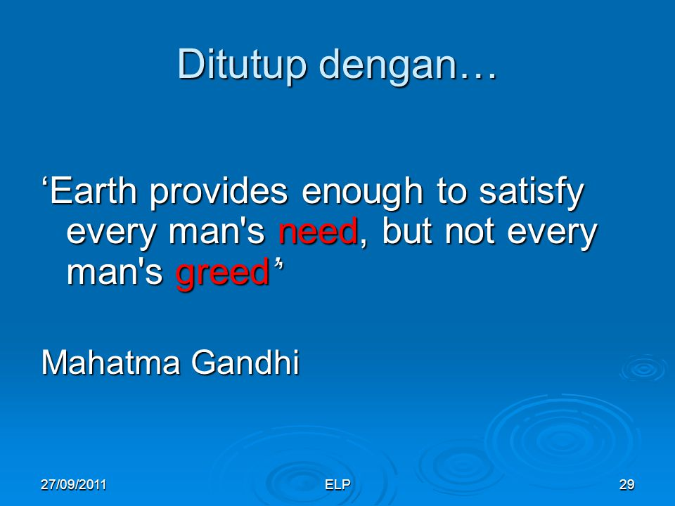 Ditutup dengan… 'Earth provides enough to satisfy every man s need, but not every man s greed'' Mahatma Gandhi.