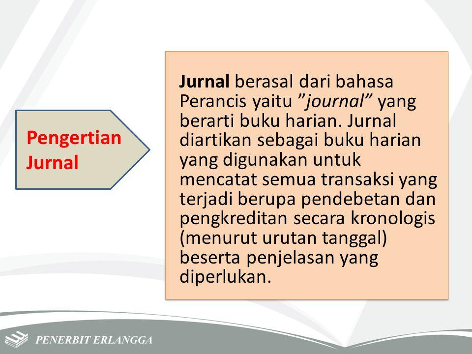 Jurnal berasal dari bahasa Perancis yaitu journal yang berarti buku harian. Jurnal diartikan sebagai buku harian yang digunakan untuk mencatat semua transaksi yang terjadi berupa pendebetan dan pengkreditan secara kronologis (menurut urutan tanggal) beserta penjelasan yang diperlukan.