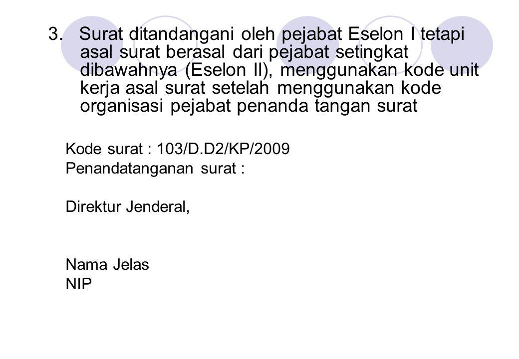 3. Surat ditandangani oleh pejabat Eselon I tetapi asal surat berasal dari pejabat setingkat dibawahnya (Eselon II), menggunakan kode unit kerja asal surat setelah menggunakan kode organisasi pejabat penanda tangan surat