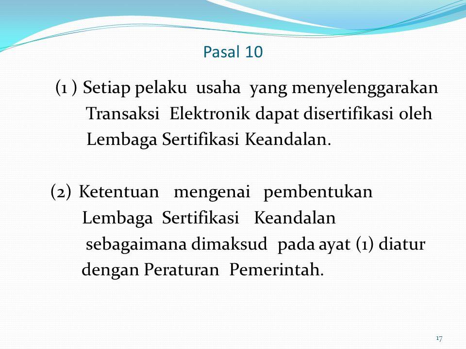Pasal 10 (1 ) Setiap pelaku usaha yang menyelenggarakan. Transaksi Elektronik dapat disertifikasi oleh.