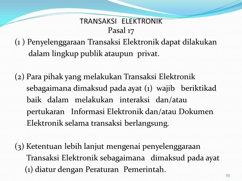 TRANSAKSI ELEKTRONIK Pasal 17. (1 ) Penyelenggaraan Transaksi Elektronik dapat dilakukan. dalam lingkup publik ataupun privat.