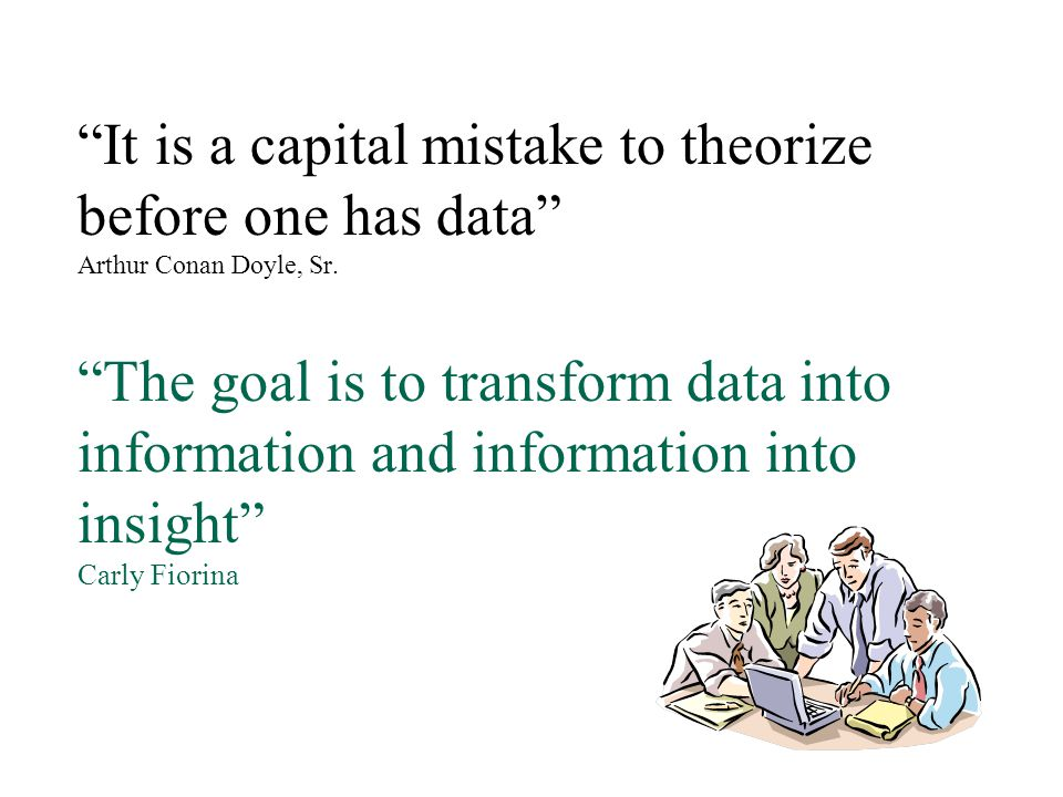 It is a capital mistake to theorize before one has data Arthur Conan Doyle, Sr.