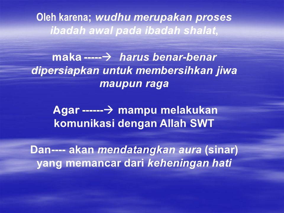 Oleh karena; wudhu merupakan proses ibadah awal pada ibadah shalat,