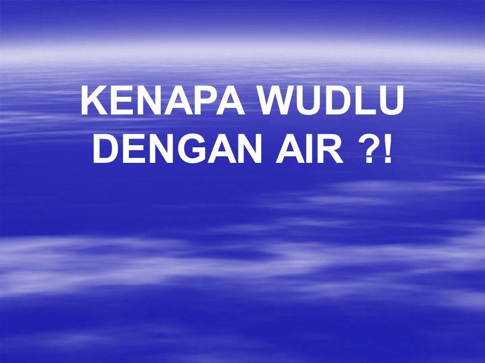 KENAPA WUDLU DENGAN AIR !