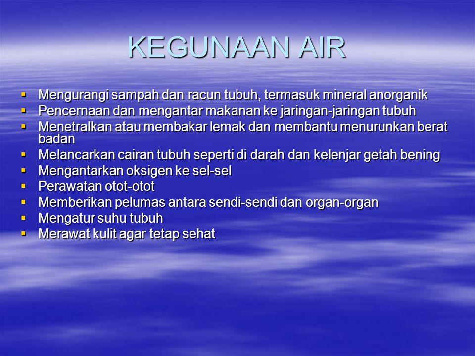 KEGUNAAN AIR Mengurangi sampah dan racun tubuh, termasuk mineral anorganik. Pencernaan dan mengantar makanan ke jaringan-jaringan tubuh.