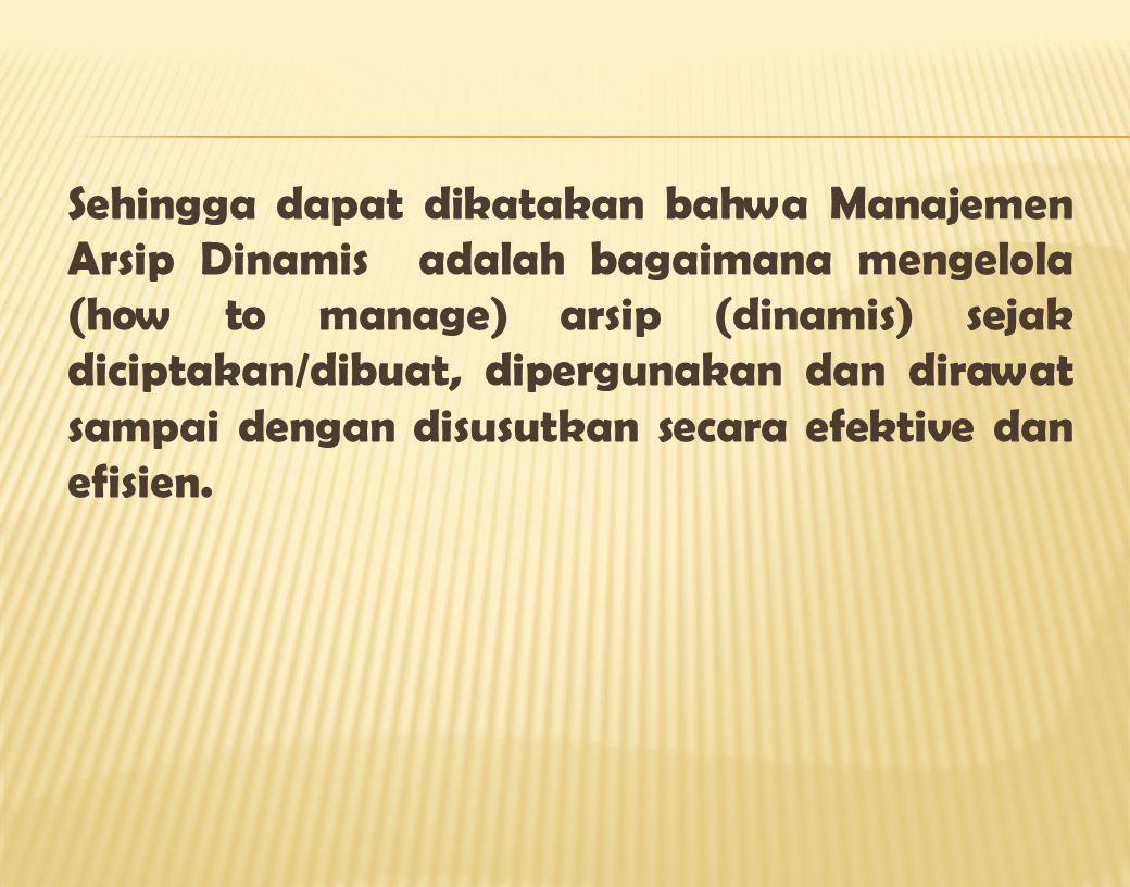 Sehingga dapat dikatakan bahwa Manajemen Arsip Dinamis adalah bagaimana mengelola (how to manage) arsip (dinamis) sejak diciptakan/dibuat, dipergunakan dan dirawat sampai dengan disusutkan secara efektive dan efisien.