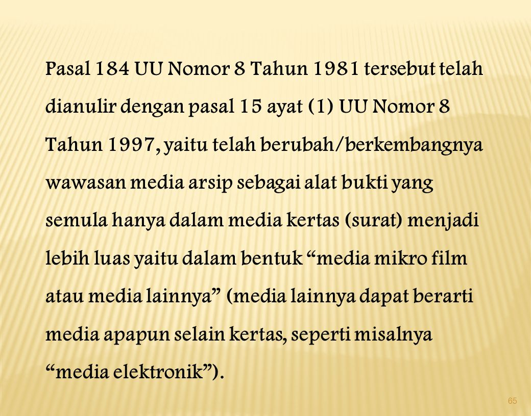 Pasal 184 UU Nomor 8 Tahun 1981 tersebut telah dianulir dengan pasal 15 ayat (1) UU Nomor 8 Tahun 1997, yaitu telah berubah/berkembangnya wawasan media arsip sebagai alat bukti yang semula hanya dalam media kertas (surat) menjadi lebih luas yaitu dalam bentuk media mikro film atau media lainnya (media lainnya dapat berarti media apapun selain kertas, seperti misalnya media elektronik ).