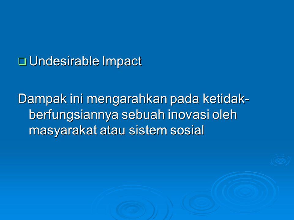 Undesirable Impact Dampak ini mengarahkan pada ketidak-berfungsiannya sebuah inovasi oleh masyarakat atau sistem sosial.