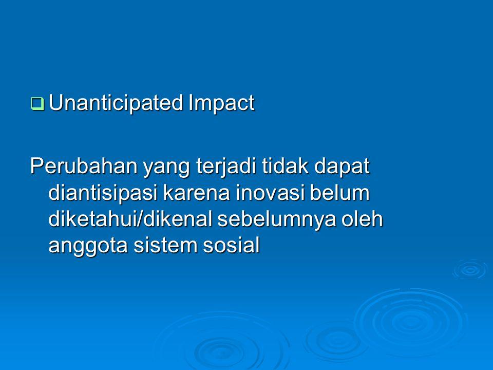 Unanticipated Impact Perubahan yang terjadi tidak dapat diantisipasi karena inovasi belum diketahui/dikenal sebelumnya oleh anggota sistem sosial.