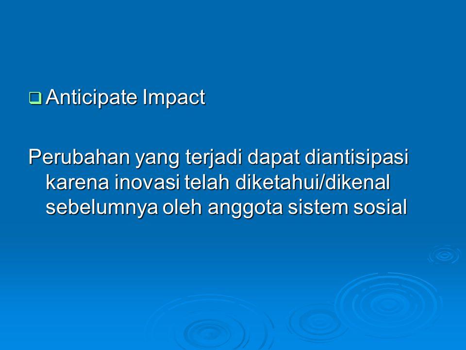 Anticipate Impact Perubahan yang terjadi dapat diantisipasi karena inovasi telah diketahui/dikenal sebelumnya oleh anggota sistem sosial.