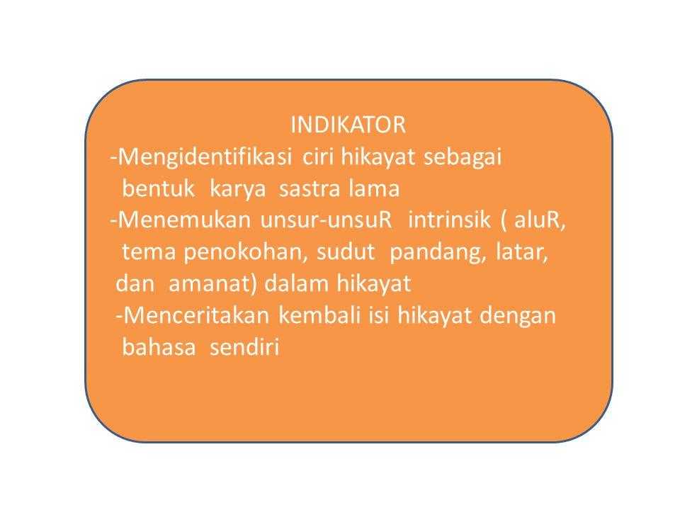 INDIKATOR -Mengidentifikasi ciri hikayat sebagai. bentuk karya sastra lama. -Menemukan unsur-unsuR intrinsik ( aluR,