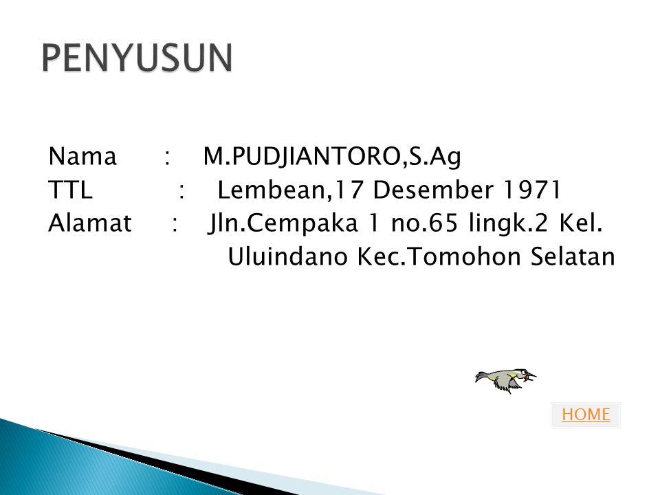 PENYUSUN Nama : M.PUDJIANTORO,S.Ag TTL : Lembean,17 Desember 1971 Alamat : Jln.Cempaka 1 no.65 lingk.2 Kel.