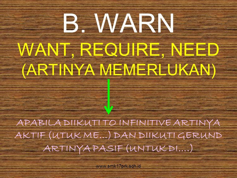 B. WARN WANT, REQUIRE, NEED (ARTINYA MEMERLUKAN) APABILA DIIKUTI TO INFINITIVE ARTINYA AKTIF (UTUK ME…) DAN DIIKUTI GERUND ARTINYA PASIF (UNTUK DI….)