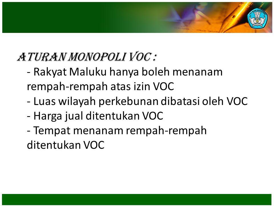 Aturan Monopoli VOC : - Rakyat Maluku hanya boleh menanam rempah-rempah atas izin VOC - Luas wilayah perkebunan dibatasi oleh VOC - Harga jual ditentukan VOC - Tempat menanam rempah-rempah ditentukan VOC