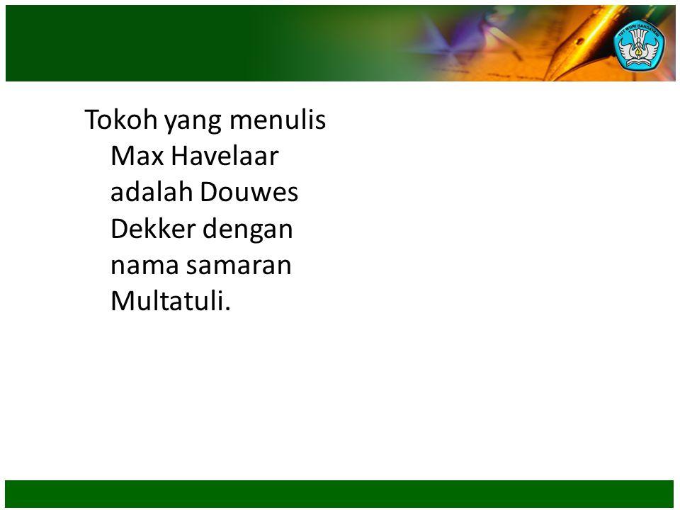 Tokoh yang menulis Max Havelaar adalah Douwes Dekker dengan nama samaran Multatuli.