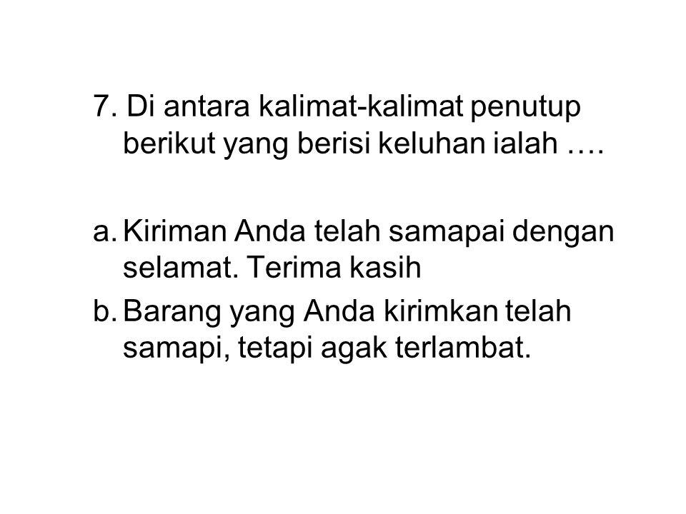 7. Di antara kalimat-kalimat penutup berikut yang berisi keluhan ialah ….