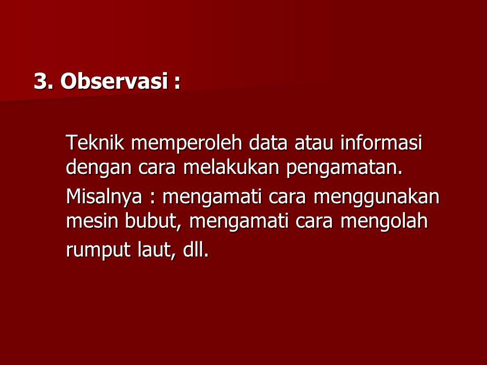 3. Observasi : Teknik memperoleh data atau informasi dengan cara melakukan pengamatan.