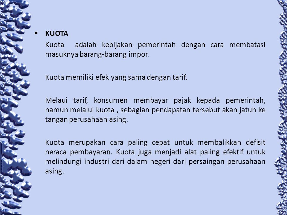 KUOTA Kuota adalah kebijakan pemerintah dengan cara membatasi masuknya barang-barang impor. Kuota memiliki efek yang sama dengan tarif.