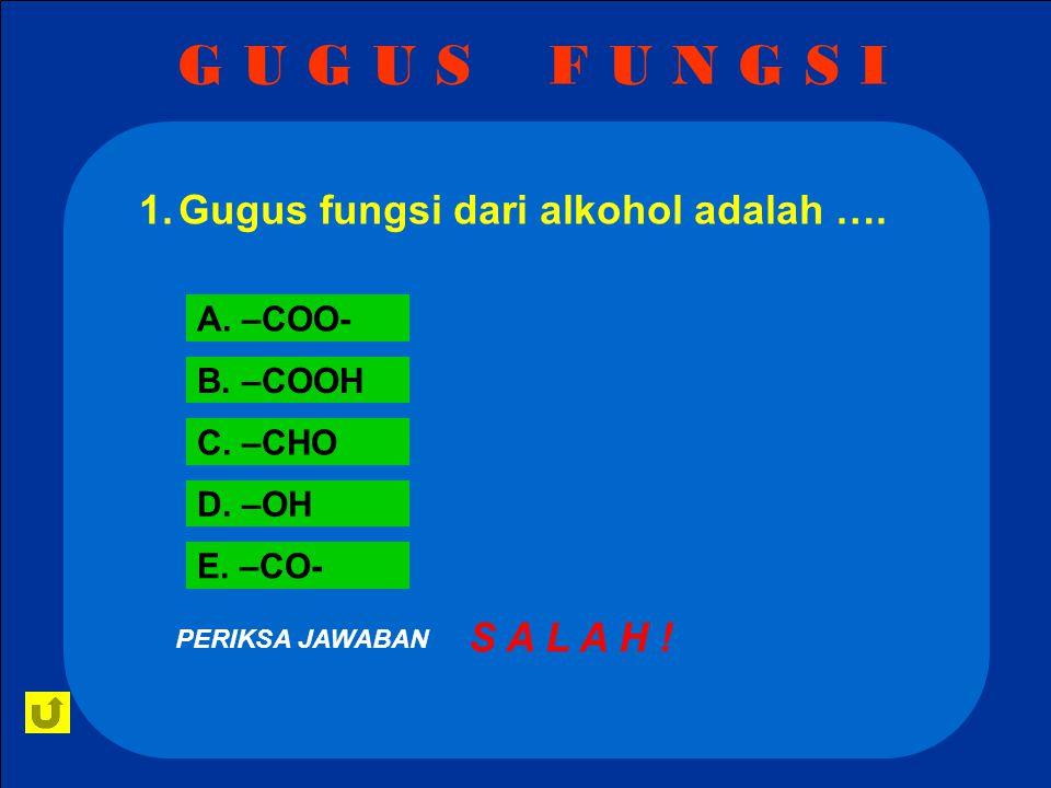 G U G U S F U N G S I Gugus fungsi dari alkohol adalah …. S A L A H !