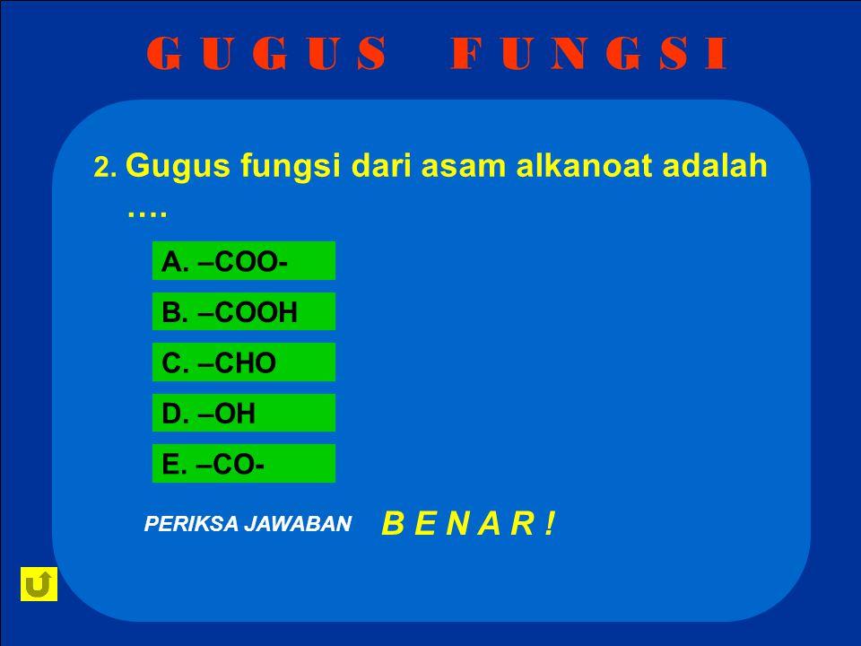G U G U S F U N G S I 2. Gugus fungsi dari asam alkanoat adalah …. A. –COO- B. –COOH. C. –CHO.