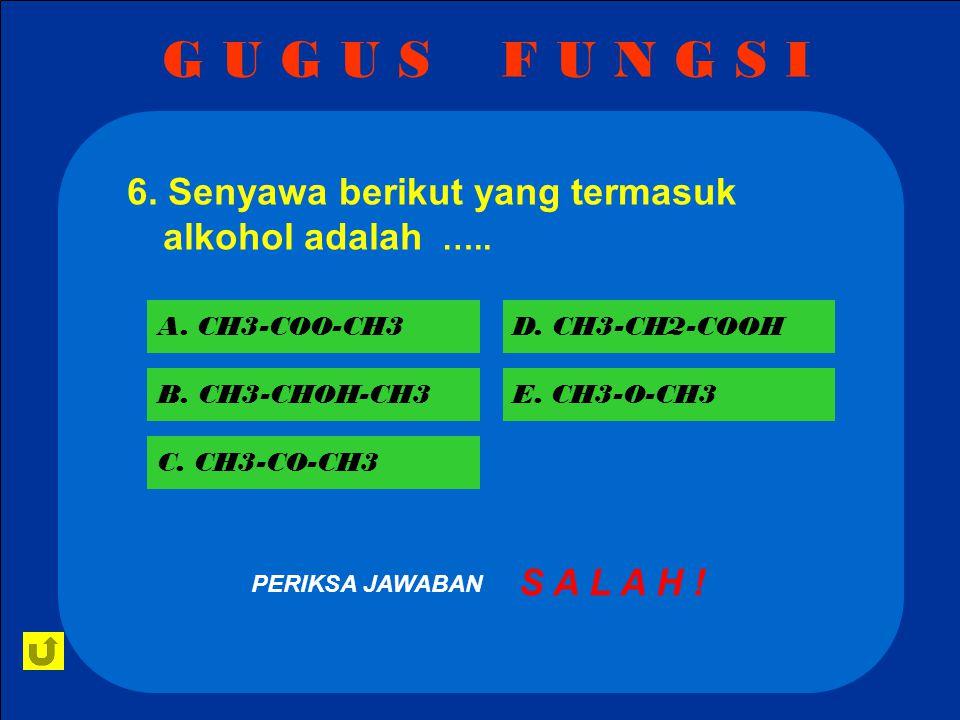G U G U S F U N G S I 6. Senyawa berikut yang termasuk alkohol adalah ….. A. CH3-COO-CH3. D. CH3-CH2-COOH.