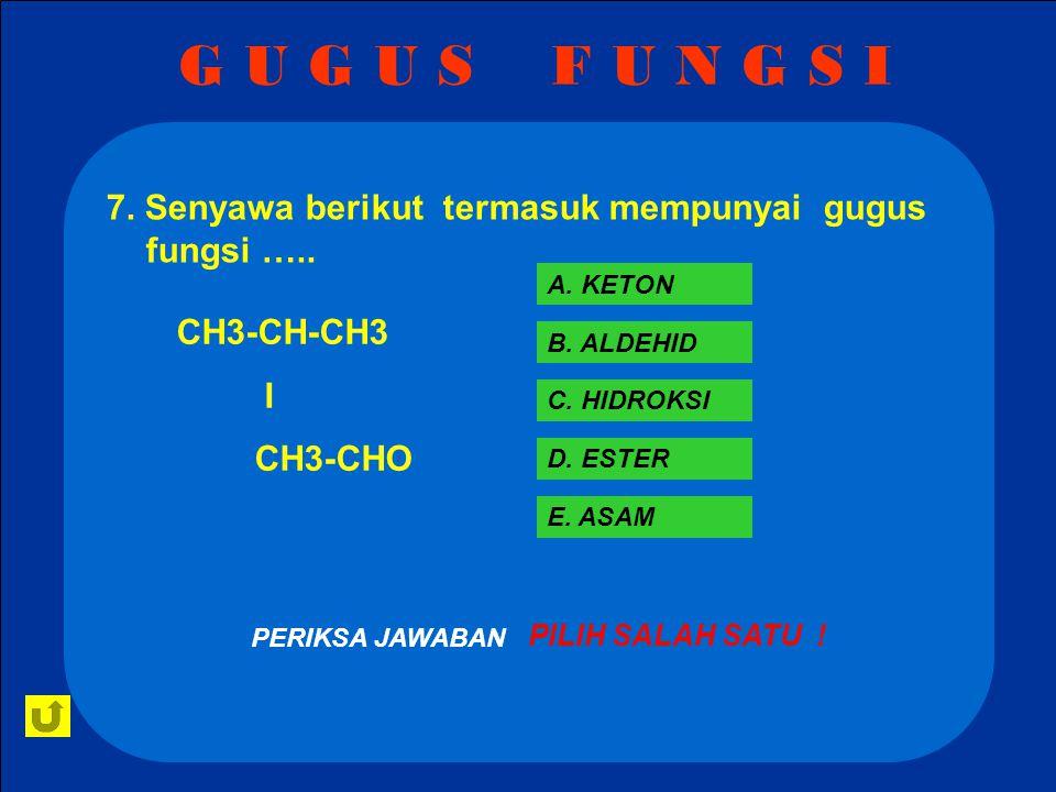 G U G U S F U N G S I 7. Senyawa berikut termasuk mempunyai gugus fungsi ….. A. KETON. CH3-CH-CH3.