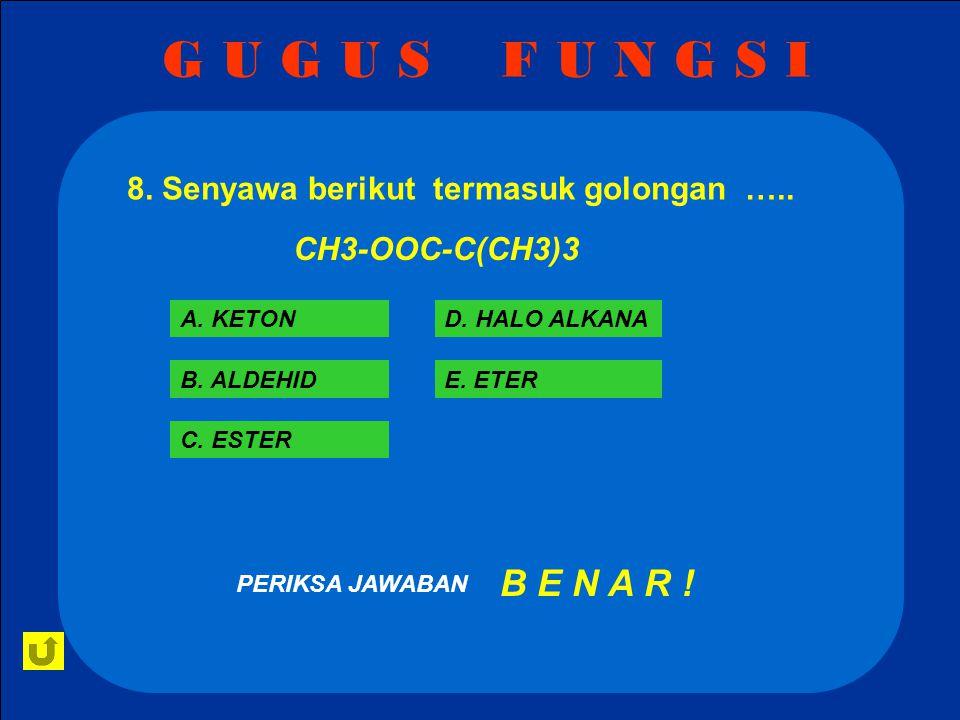 G U G U S F U N G S I 8. Senyawa berikut termasuk golongan ….. CH3-OOC-C(CH3)3. A. KETON. D. HALO ALKANA.