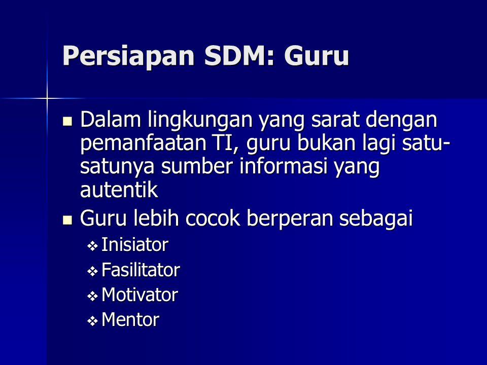 Persiapan SDM: Guru Dalam lingkungan yang sarat dengan pemanfaatan TI, guru bukan lagi satu-satunya sumber informasi yang autentik.