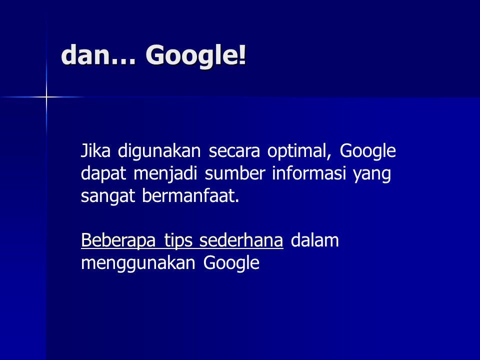 dan… Google! Jika digunakan secara optimal, Google