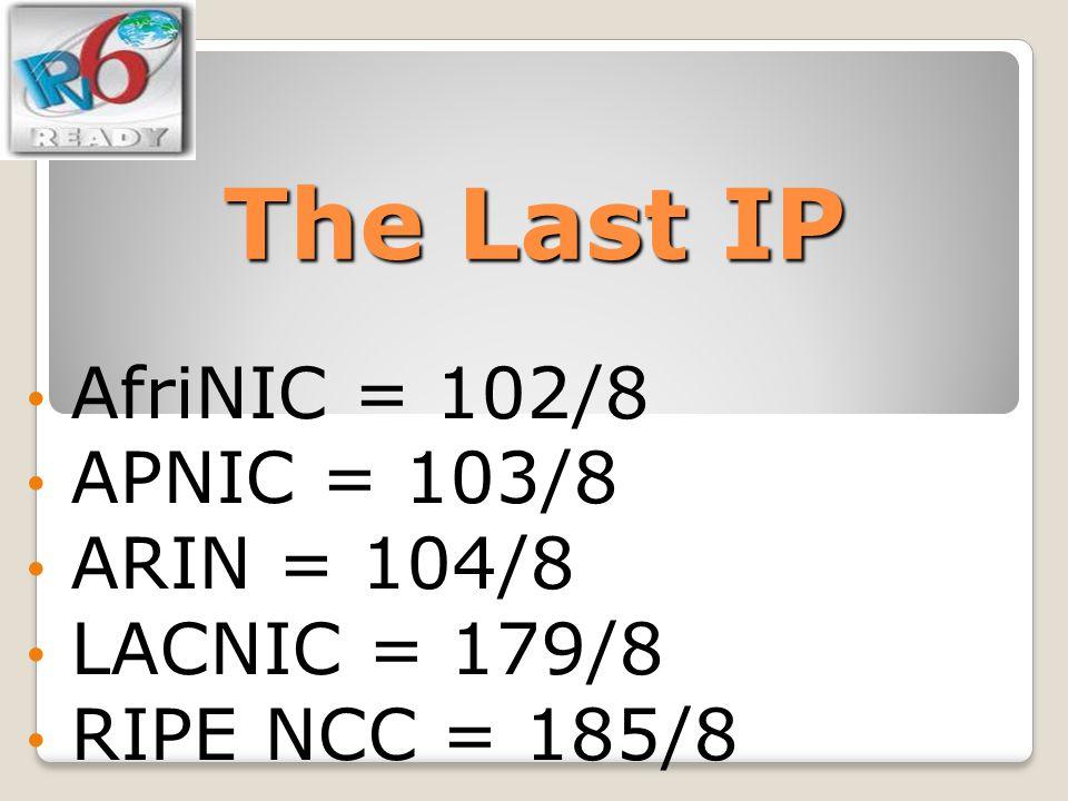 The Last IP AfriNIC = 102/8 APNIC = 103/8 ARIN = 104/8 LACNIC = 179/8
