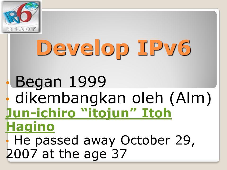 Develop IPv6 Began 1999. dikembangkan oleh (Alm) Jun-ichiro itojun Itoh Hagino.
