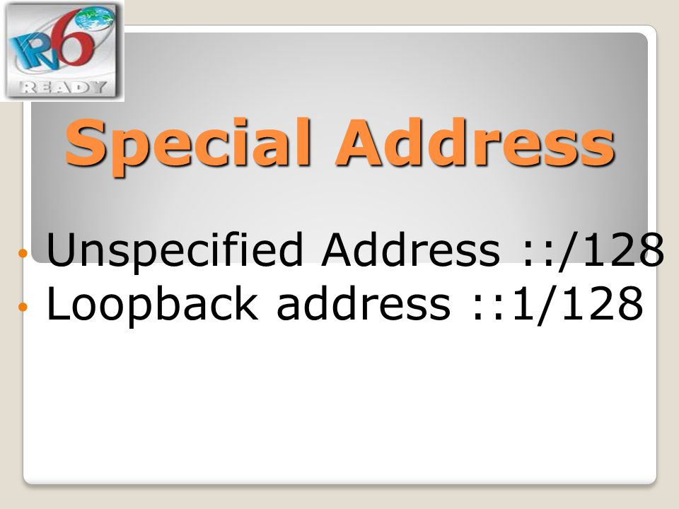 Unspecified Address ::/128 Loopback address ::1/128