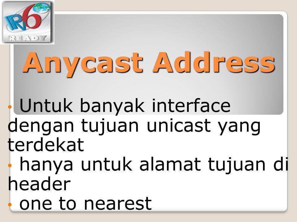 Anycast Address Untuk banyak interface dengan tujuan unicast yang terdekat. hanya untuk alamat tujuan di header.