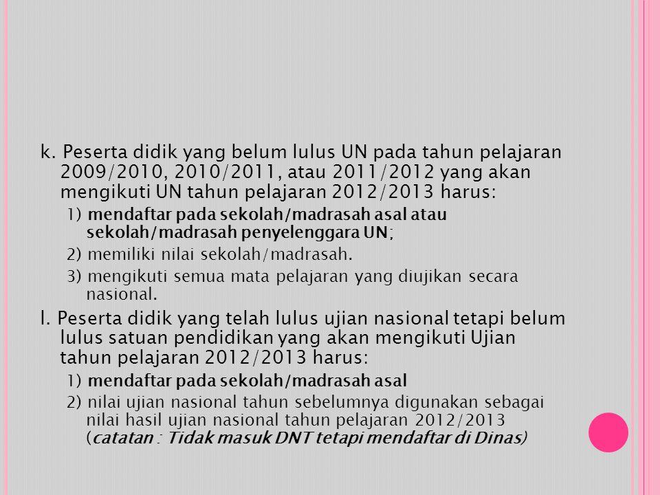 k. Peserta didik yang belum lulus UN pada tahun pelajaran 2009/2010, 2010/2011, atau 2011/2012 yang akan mengikuti UN tahun pelajaran 2012/2013 harus: