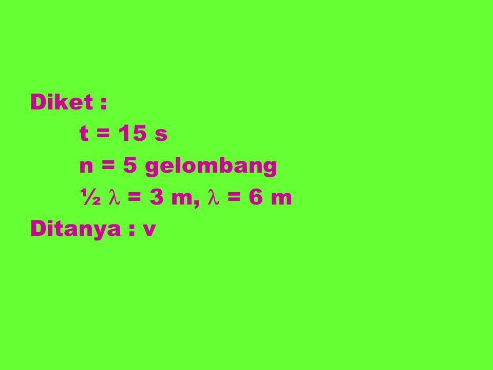 Diket : t = 15 s n = 5 gelombang ½  = 3 m,  = 6 m Ditanya : v