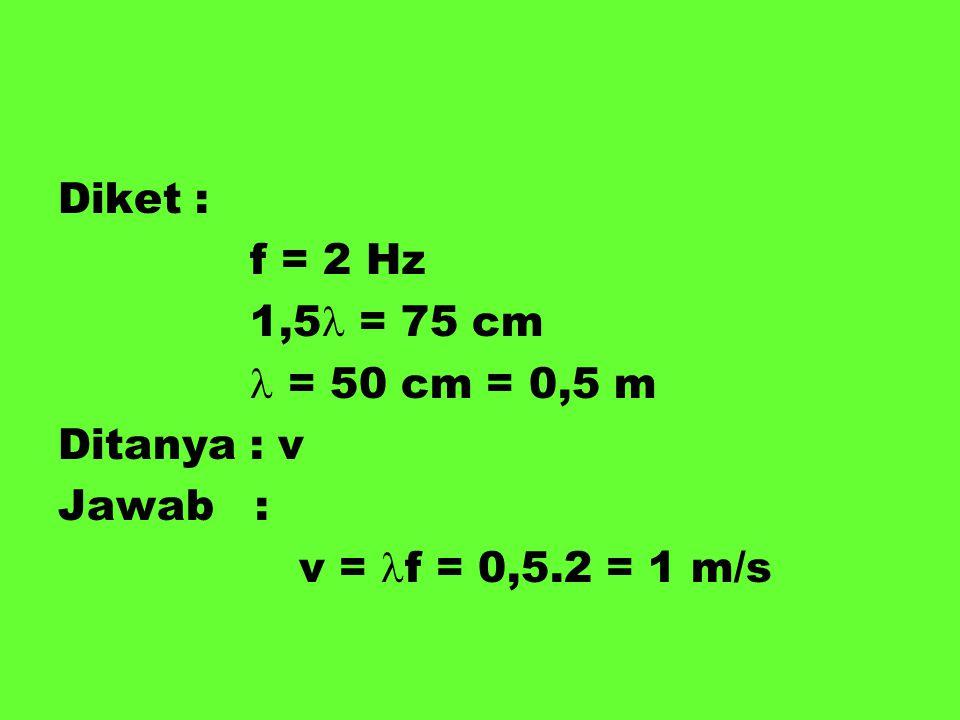 Diket : f = 2 Hz 1,5 = 75 cm  = 50 cm = 0,5 m Ditanya : v Jawab : v = f = 0,5.2 = 1 m/s