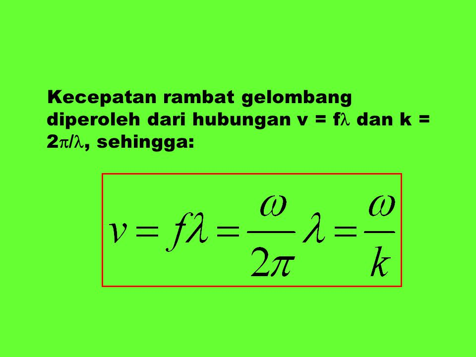 Kecepatan rambat gelombang diperoleh dari hubungan v = f dan k = 2/, sehingga:
