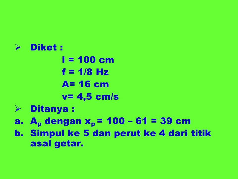 Diket : l = 100 cm. f = 1/8 Hz. A= 16 cm. v= 4,5 cm/s. Ditanya : Ap dengan xp = 100 – 61 = 39 cm.
